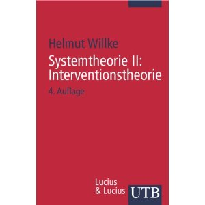 Willke, Helmut, Systemtheorie: Systemtheorie 2. Interventionstheorie: Grundzüge einer Theorie der Intervention in komplexe Systeme, Stuttgart 2005